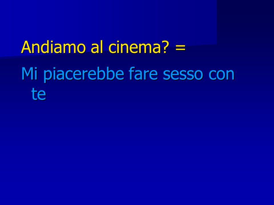 Andiamo al cinema = Mi piacerebbe fare sesso con te