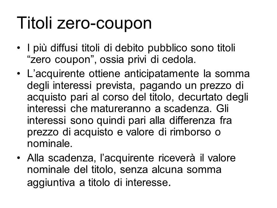 Titoli zero-coupon I più diffusi titoli di debito pubblico sono titoli zero coupon , ossia privi di cedola.