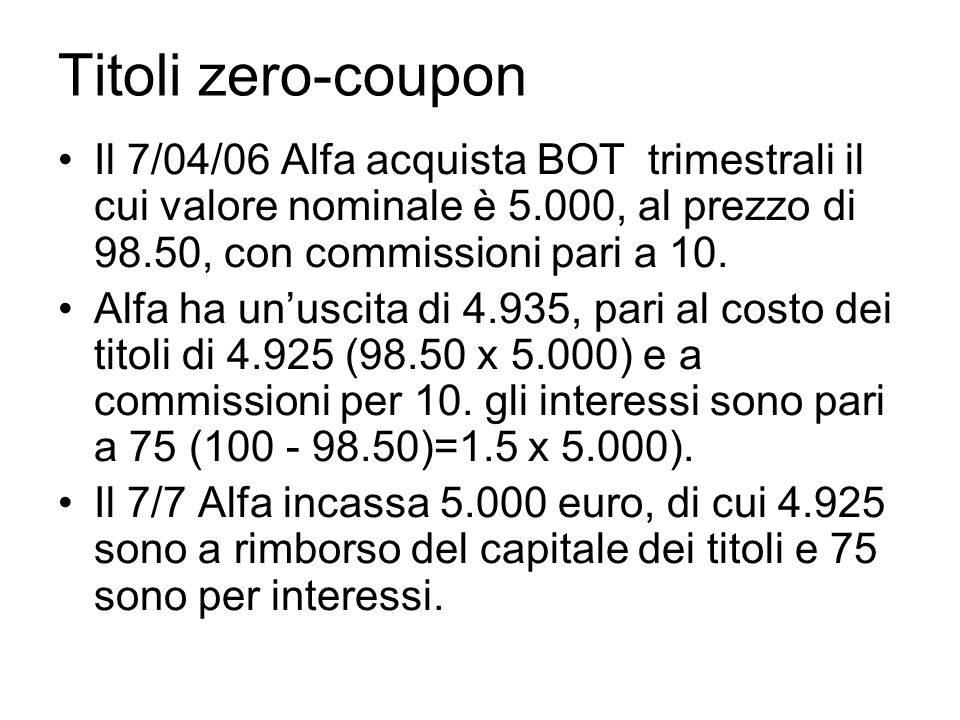 Titoli zero-coupon Il 7/04/06 Alfa acquista BOT trimestrali il cui valore nominale è 5.000, al prezzo di 98.50, con commissioni pari a 10.