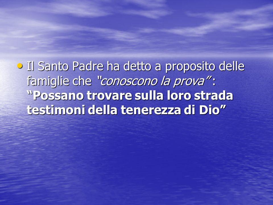 Il Santo Padre ha detto a proposito delle famiglie che conoscono la prova : Possano trovare sulla loro strada testimoni della tenerezza di Dio