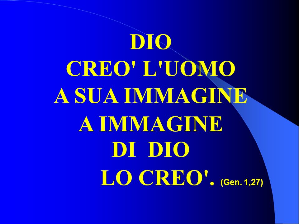 DIO CREO L UOMO A SUA IMMAGINE A IMMAGINE DI DIO LO CREO . (Gen. 1,27)