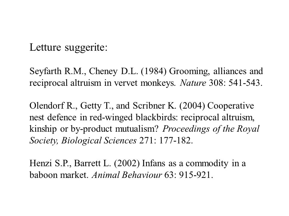 Letture suggerite: Seyfarth R.M., Cheney D.L. (1984) Grooming, alliances and reciprocal altruism in vervet monkeys. Nature 308: 541-543.