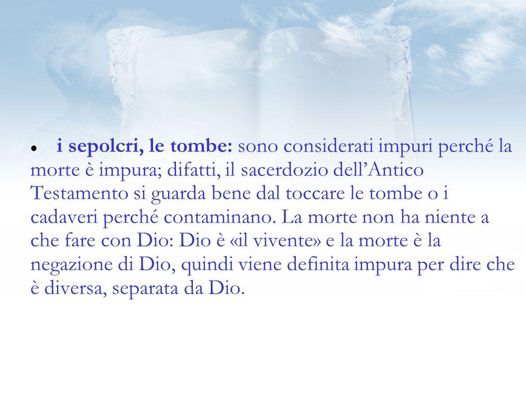 i sepolcri, le tombe: sono considerati impuri perché la morte è impura; difatti, il sacerdozio dell'Antico Testamento si guarda bene dal toccare le tombe o i cadaveri perché contaminano.