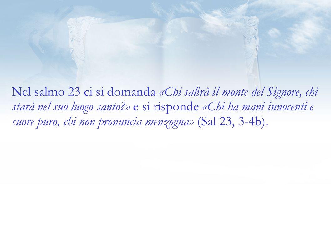 Nel salmo 23 ci si domanda «Chi salirà il monte del Signore, chi starà nel suo luogo santo » e si risponde «Chi ha mani innocenti e cuore puro, chi non pronuncia menzogna» (Sal 23, 3-4b).