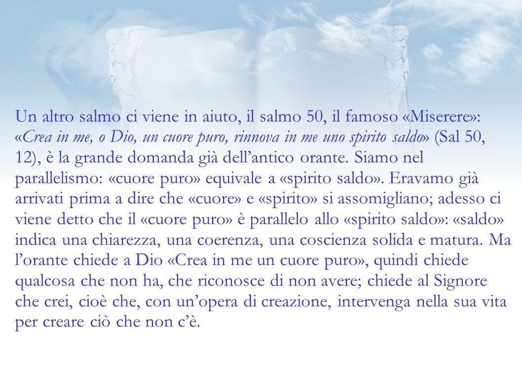 Un altro salmo ci viene in aiuto, il salmo 50, il famoso «Miserere»: «Crea in me, o Dio, un cuore puro, rinnova in me uno spirito saldo» (Sal 50, 12), è la grande domanda già dell'antico orante.