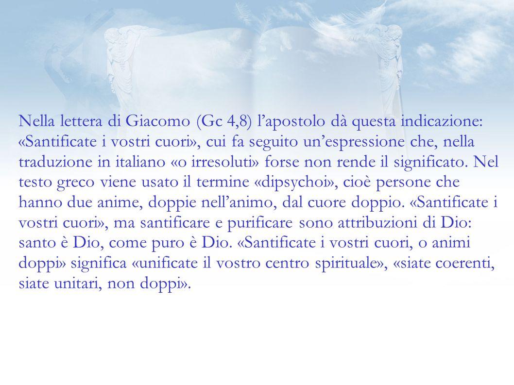 Nella lettera di Giacomo (Gc 4,8) l'apostolo dà questa indicazione: «Santificate i vostri cuori», cui fa seguito un'espressione che, nella traduzione in italiano «o irresoluti» forse non rende il significato.