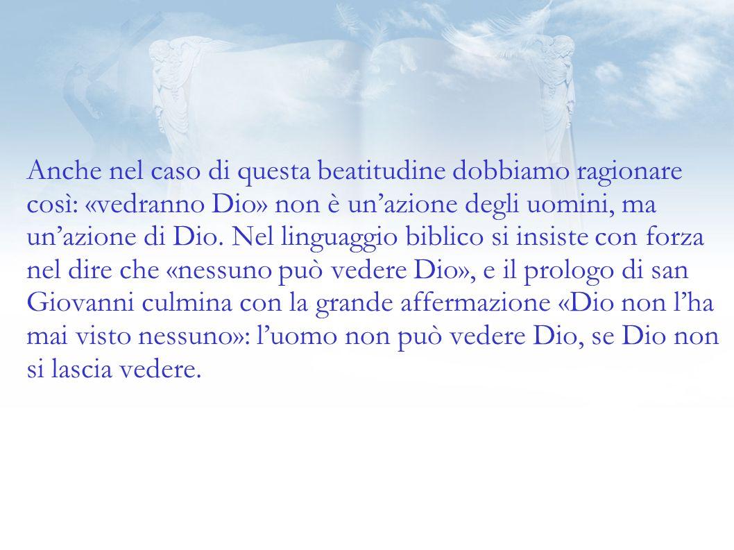 Anche nel caso di questa beatitudine dobbiamo ragionare così: «vedranno Dio» non è un'azione degli uomini, ma un'azione di Dio.