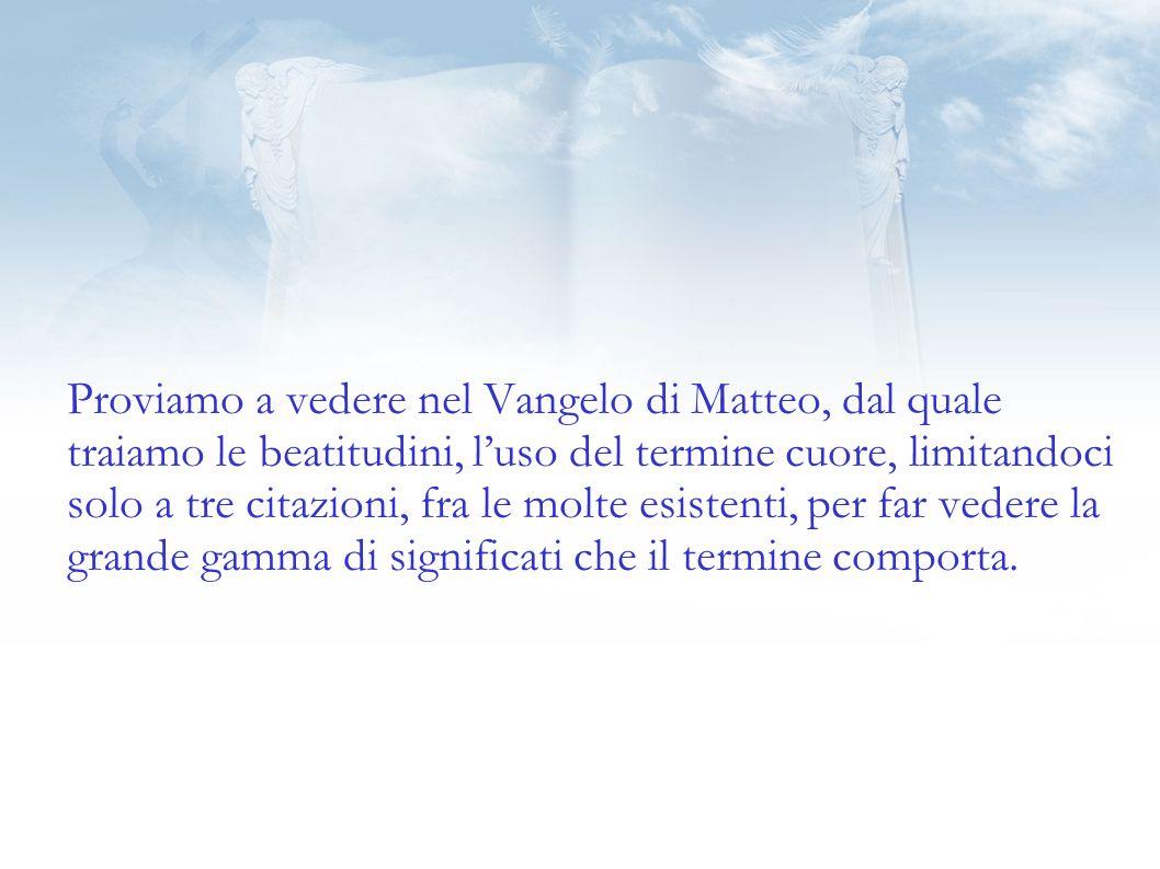 Proviamo a vedere nel Vangelo di Matteo, dal quale traiamo le beatitudini, l'uso del termine cuore, limitandoci solo a tre citazioni, fra le molte esistenti, per far vedere la grande gamma di significati che il termine comporta.