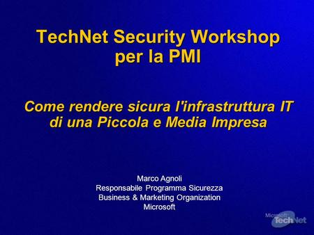 3/25/2017 3:51 AM TechNet Security Workshop per la PMI Come rendere sicura l'infrastruttura IT di una Piccola e Media Impresa Marco Agnoli Responsabile.