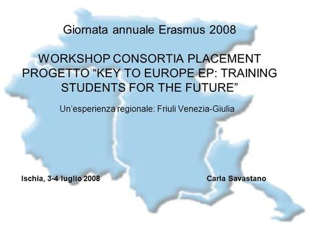 Giornata annuale Erasmus 2008 WORKSHOP CONSORTIA PLACEMENT PROGETTO KEY TO EUROPE EP: TRAINING STUDENTS FOR THE FUTURE Unesperienza regionale: Friuli Venezia-Giulia.