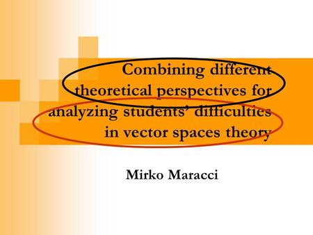 Combining different theoretical perspectives for analyzing students difficulties in vector spaces theory Mirko Maracci.
