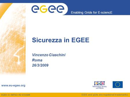 EGEE-II INFSO-RI-031688 Enabling Grids for E-sciencE www.eu-egee.org EGEE and gLite are registered trademarks Sicurezza in EGEE Vincenzo Ciaschini Roma.