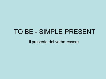 TO BE - SIMPLE PRESENT Il presente del verbo essere.