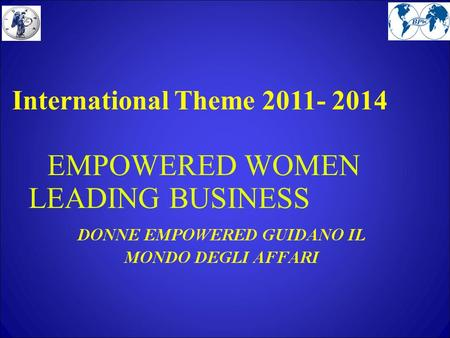 International Theme 2011- 2014 EMPOWERED WOMEN LEADING BUSINESS.