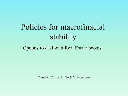 Policies for macrofinacial stability Options to deal with Real Estate booms Caimi A. Cosma A. Gorla Y. Iannone G.