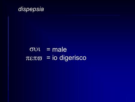 Dispepsia = male = io digerisco sui pepv.