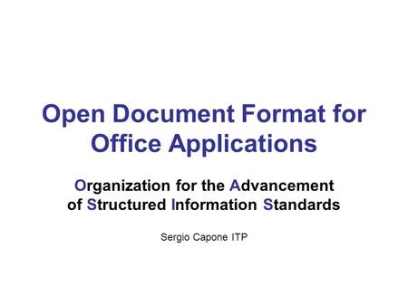 Open Document Format for Office Applications Organization for the Advancement of Structured Information Standards Sergio Capone ITP.