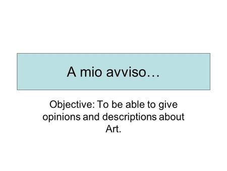 A mio avviso… Objective: To be able to give opinions and descriptions about Art.