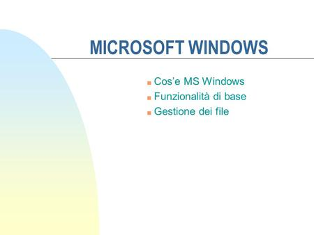 MICROSOFT WINDOWS n Cose MS Windows n Funzionalità di base n Gestione dei file.