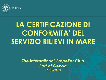 LA CERTIFICAZIONE DI CONFORMITA' DEL SERVIZIO RILIEVI IN MARE The International Propeller Club Port of Genoa 16/05/2009.