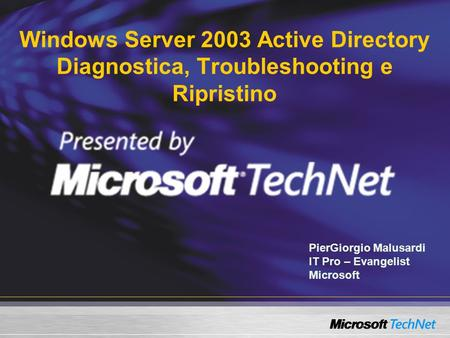 Windows Server 2003 Active Directory Diagnostica, Troubleshooting e Ripristino PierGiorgio Malusardi IT Pro – Evangelist Microsoft.