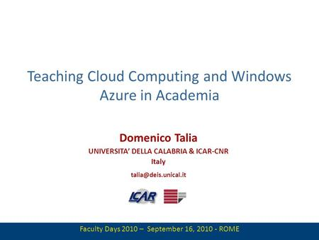 1 Teaching Cloud Computing and Windows Azure in Academia Domenico Talia UNIVERSITA DELLA CALABRIA & ICAR-CNR Italy Faculty Days 2010.