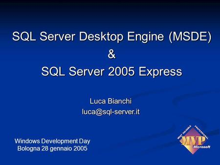 Luca Bianchi  Windows Development Day Bologna 28 gennaio 2005 SQL Server Desktop Engine (MSDE) & SQL Server 2005 Express.