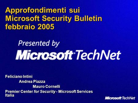 Approfondimenti sui Microsoft Security Bulletin febbraio 2005 Feliciano Intini Andrea Piazza Mauro Cornelli Premier Center for Security - Microsoft Services.