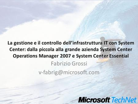 La gestione e il controllo dellinfrastruttura IT con System Center: dalla piccola alla grande azienda System Center Operations Manager 2007 e System Center.