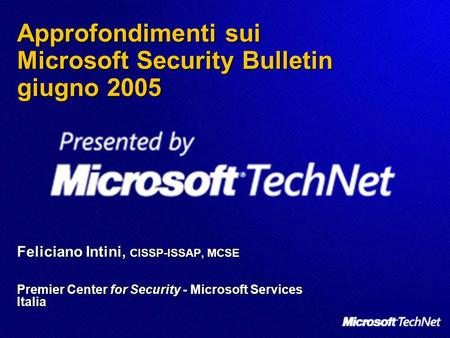 Approfondimenti sui Microsoft Security Bulletin giugno 2005 Feliciano Intini, CISSP-ISSAP, MCSE Premier Center for Security - Microsoft Services Italia.