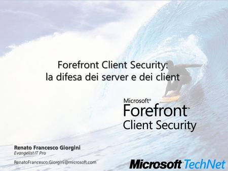 Renato Francesco Giorgini Evangelist IT Pro Forefront Client Security: la difesa dei server e dei client.