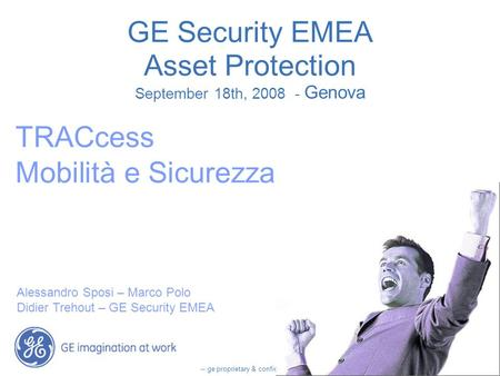 -- ge proprietary & confidential -- GE Security EMEA Asset Protection September 18th, 2008 - Genova TRACcess Mobilità e Sicurezza Alessandro Sposi – Marco.