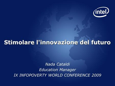 Stimolare l'innovazione del futuro Nada Cataldi Education Manager IX INFOPOVERTY WORLD CONFERENCE 2009.