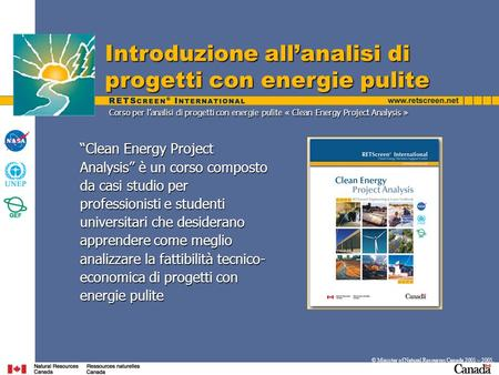 Introduzione allanalisi di progetti con energie pulite © Minister of Natural Resources Canada 2001 – 2005. Clean Energy Project Analysis è un corso composto.
