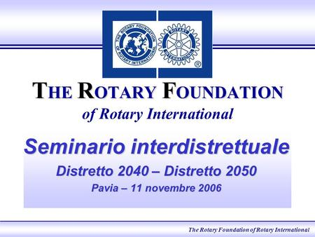 T HE R OTARY F OUNDATION T HE R OTARY F OUNDATION of Rotary International Seminario interdistrettuale Distretto 2040 – Distretto 2050 Pavia – 11 novembre.