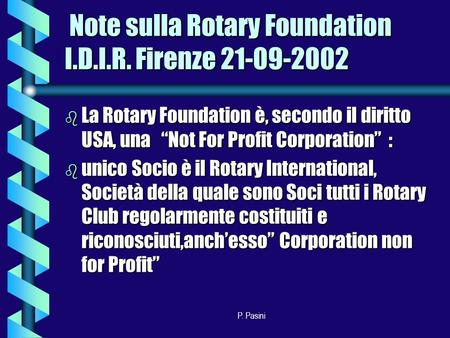 P. Pasini Note sulla Rotary Foundation I.D.I.R. Firenze 21-09-2002 Note sulla Rotary Foundation I.D.I.R. Firenze 21-09-2002 b La Rotary Foundation è, secondo.