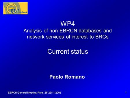 EBRCN General Meeting, Paris, 28-29/11/20021 WP4 Analysis of non-EBRCN databases and network services of interest to BRCs Current status Paolo Romano Questa.