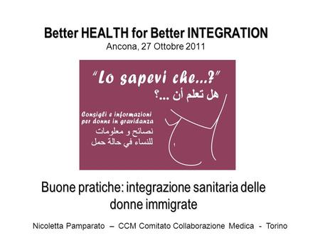 Better HEALTH for Better INTEGRATION Better HEALTH for Better INTEGRATION Ancona, 27 Ottobre 2011 Buone pratiche: integrazione sanitaria delle donne immigrate.