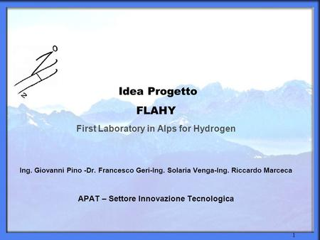 1 Idea Progetto FLAHY First Laboratory in Alps for Hydrogen Ing. Giovanni Pino -Dr. Francesco Geri-Ing. Solaria Venga-Ing. Riccardo Marceca APAT – Settore.