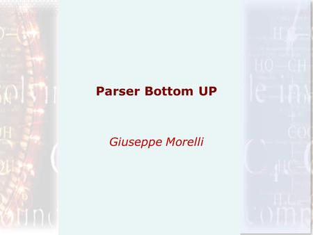 Parser Bottom UP Giuseppe Morelli. Parser Bottom UP Un parser Bottom Up lavora costruendo il corrispondente albero di parsing per una data stringa di.