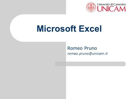 Romeo Pruno romeo.pruno@unicam.it Microsoft Excel Romeo Pruno romeo.pruno@unicam.it.