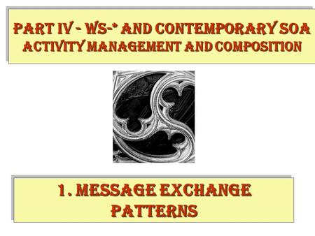 1. Message Exchange Patterns PART IV - WS-* and contemporary SOA Activity Management and Composition.