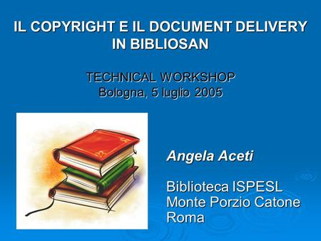 IL COPYRIGHT E IL DOCUMENT DELIVERY IN BIBLIOSAN TECHNICAL WORKSHOP Bologna, 5 luglio 2005 Angela Aceti Biblioteca ISPESL Monte Porzio Catone Roma.