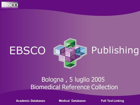 Ebsco Publishing EBSCO Publishing Academic Databases Medical Databases Full Text Linking Bologna, 5 luglio 2005 Biomedical Reference Collection.