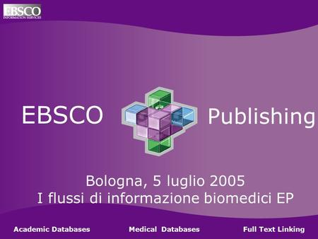 Ebsco Publishing EBSCO Publishing Academic Databases Medical Databases Full Text Linking Bologna, 5 luglio 2005 I flussi di informazione biomedici EP.