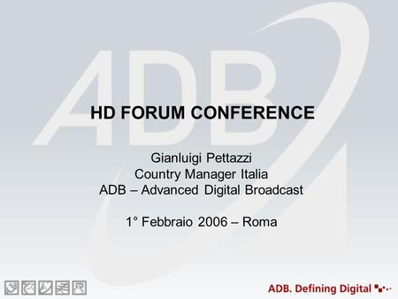 HD FORUM CONFERENCE Gianluigi Pettazzi Country Manager Italia ADB – Advanced Digital Broadcast 1° Febbraio 2006 – Roma.