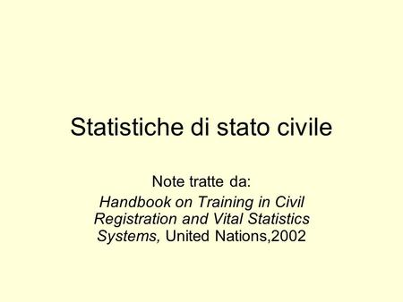 Statistiche di stato civile Note tratte da: Handbook on Training in Civil Registration and Vital Statistics Systems, United Nations,2002.