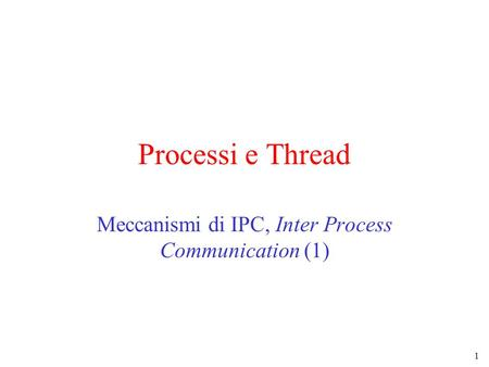 1 Processi e Thread Meccanismi di IPC, Inter Process Communication (1)