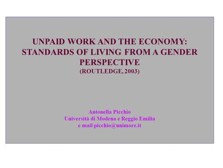 UNPAID WORK AND THE ECONOMY: STANDARDS OF LIVING FROM A GENDER PERSPECTIVE (ROUTLEDGE, 2003) Antonella Picchio Università di Modena e Reggio Emilia e.