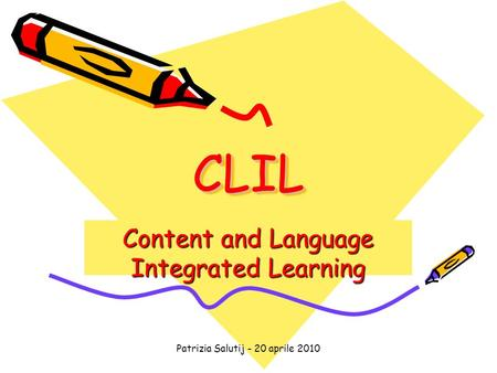 Patrizia Salutij - 20 aprile 2010 CLILCLIL Content and Language Integrated Learning.